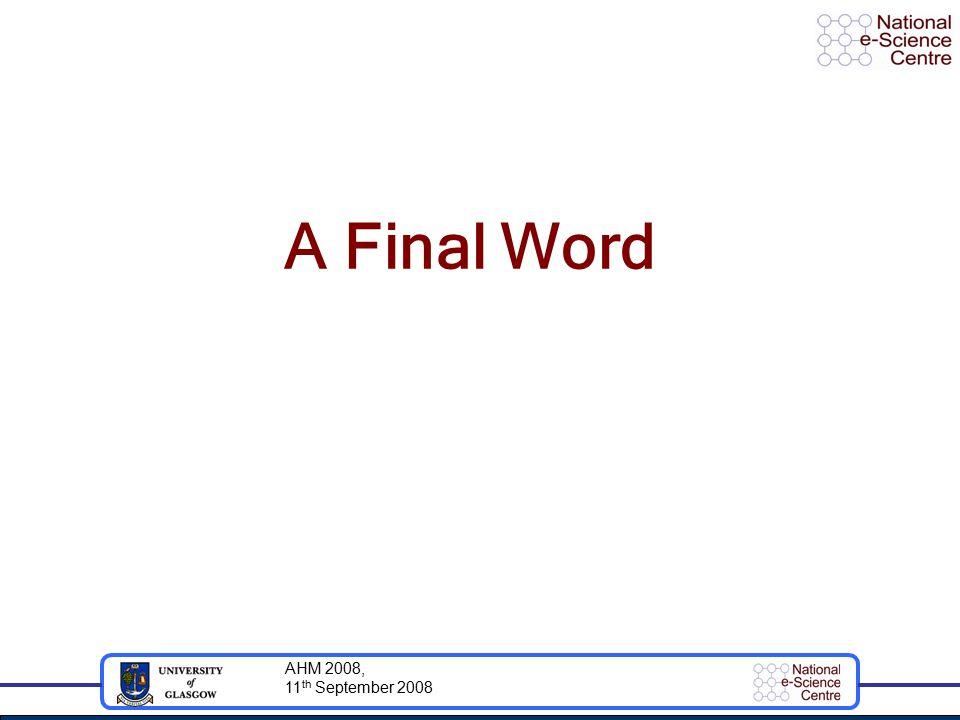AHM 2008, 11 th September 2008 A Final Word