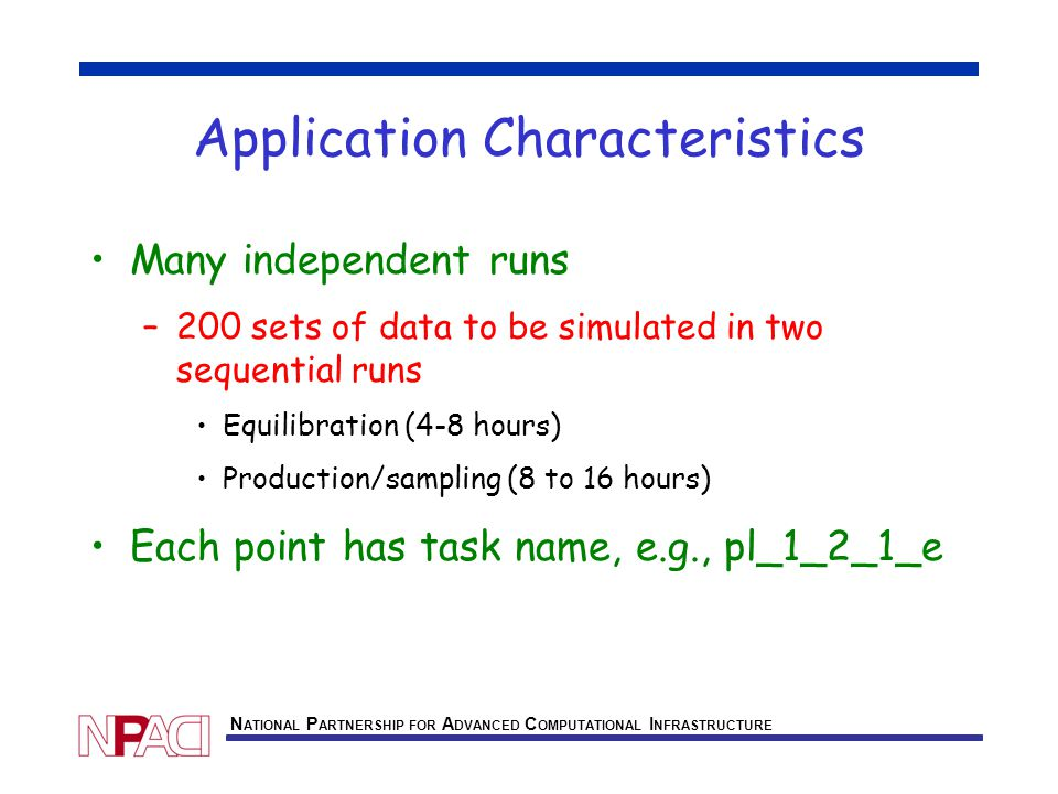 N ATIONAL P ARTNERSHIP FOR A DVANCED C OMPUTATIONAL I NFRASTRUCTURE Scientists Using Legion Binaries for each type Script for dispatching jobs Script for keeping track of results Script for running binary at site –optional feature in Legion Abstract interface to resources –queues, accounting, firewalls, etc.
