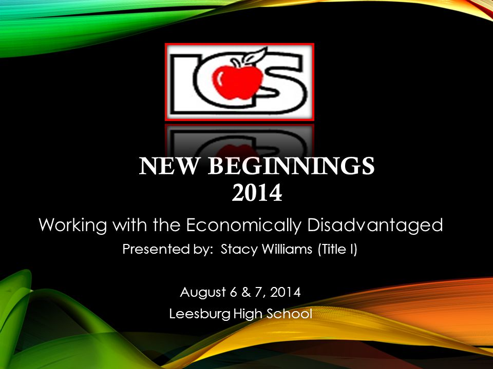 NEW BEGINNINGS 2014 Working with the Economically Disadvantaged Presented by: Stacy Williams (Title I) August 6 & 7, 2014 Leesburg High School