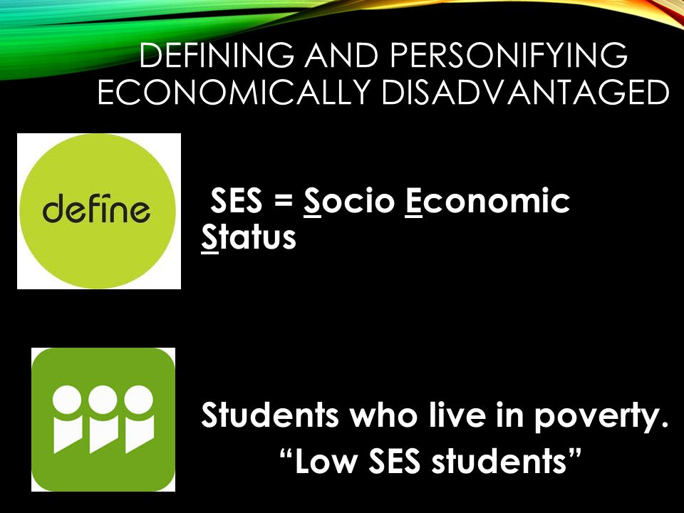 DEFINING AND PERSONIFYING ECONOMICALLY DISADVANTAGED SES = Socio Economic Status Students who live in poverty.