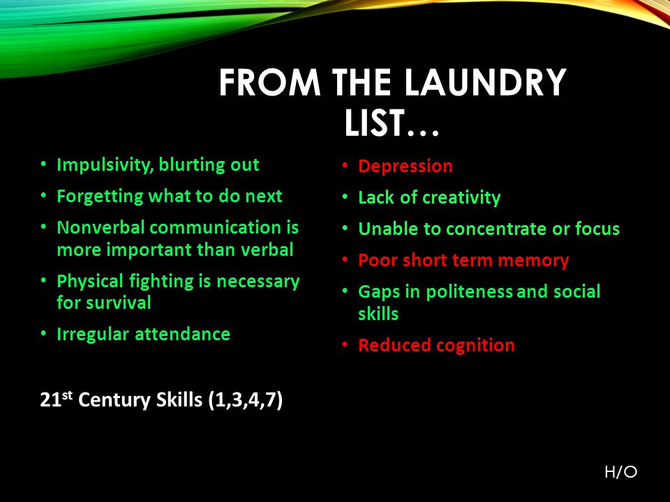 FROM THE LAUNDRY LIST… Impulsivity, blurting out Forgetting what to do next Nonverbal communication is more important than verbal Physical fighting is necessary for survival Irregular attendance 21 st Century Skills (1,3,4,7) Depression Lack of creativity Unable to concentrate or focus Poor short term memory Gaps in politeness and social skills Reduced cognition H/O