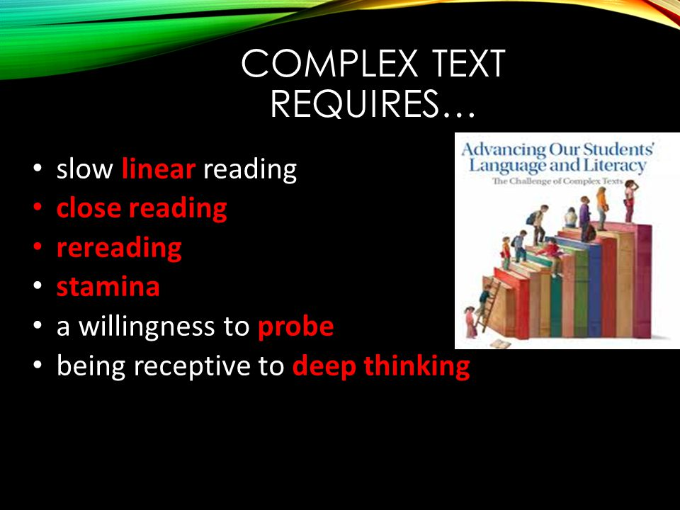 COMPLEX TEXT REQUIRES… slow linear reading close reading rereading stamina a willingness to probe being receptive to deep thinking