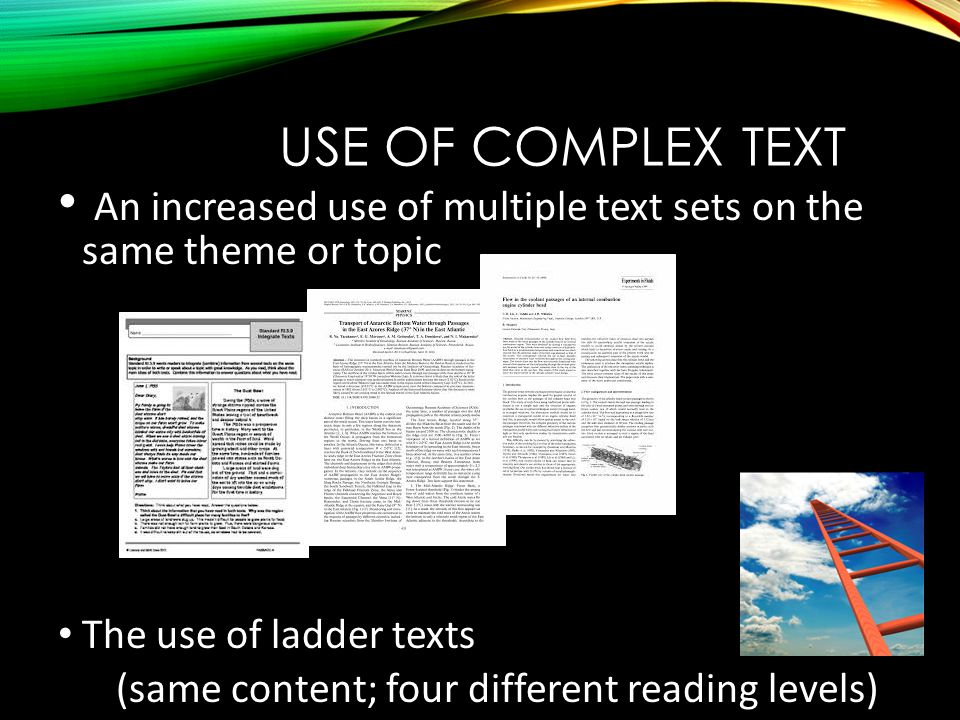USE OF COMPLEX TEXT An increased use of multiple text sets on the same theme or topic The use of ladder texts (same content; four different reading levels)
