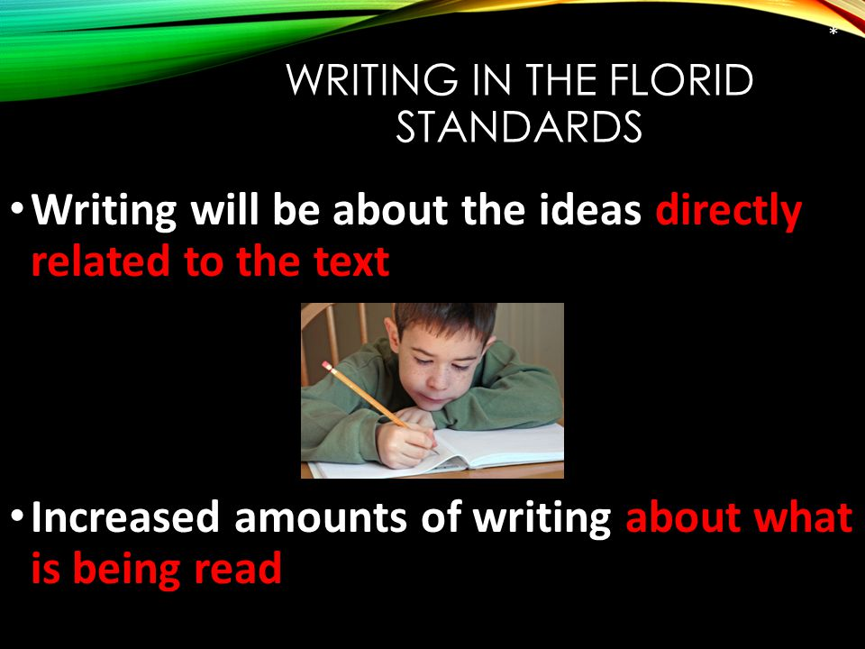 WRITING IN THE FLORID STANDARDS Writing will be about the ideas directly related to the text Increased amounts of writing about what is being read 21 st Century Skill #5 *