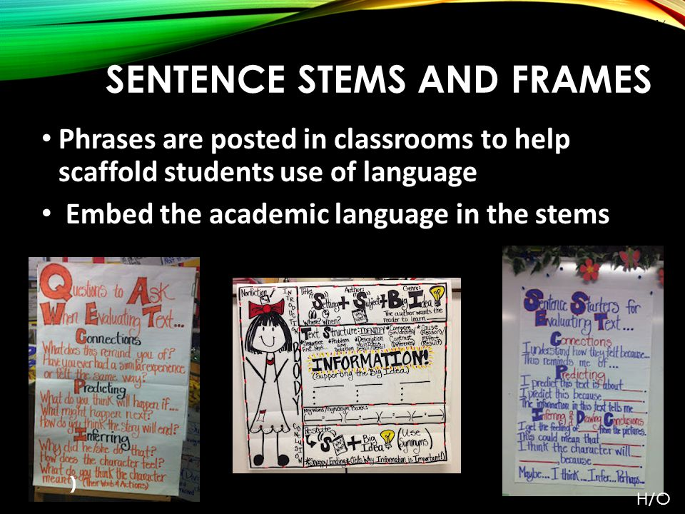 SENTENCE STEMS AND FRAMES Phrases are posted in classrooms to help scaffold students use of language Embed the academic language in the stems ) Pg.