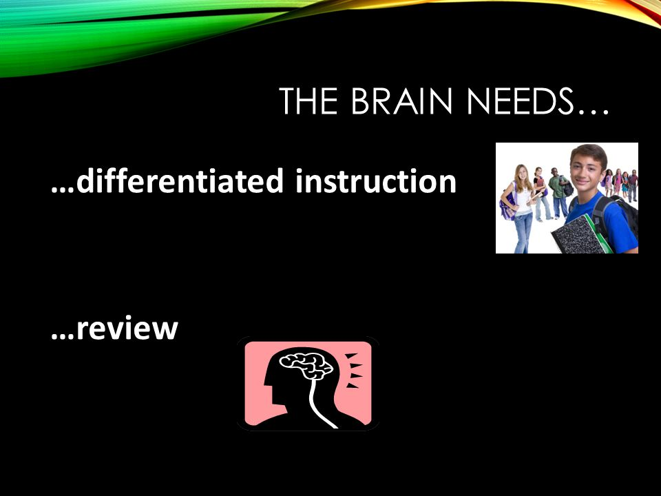 THE BRAIN NEEDS… …differentiated instruction …review