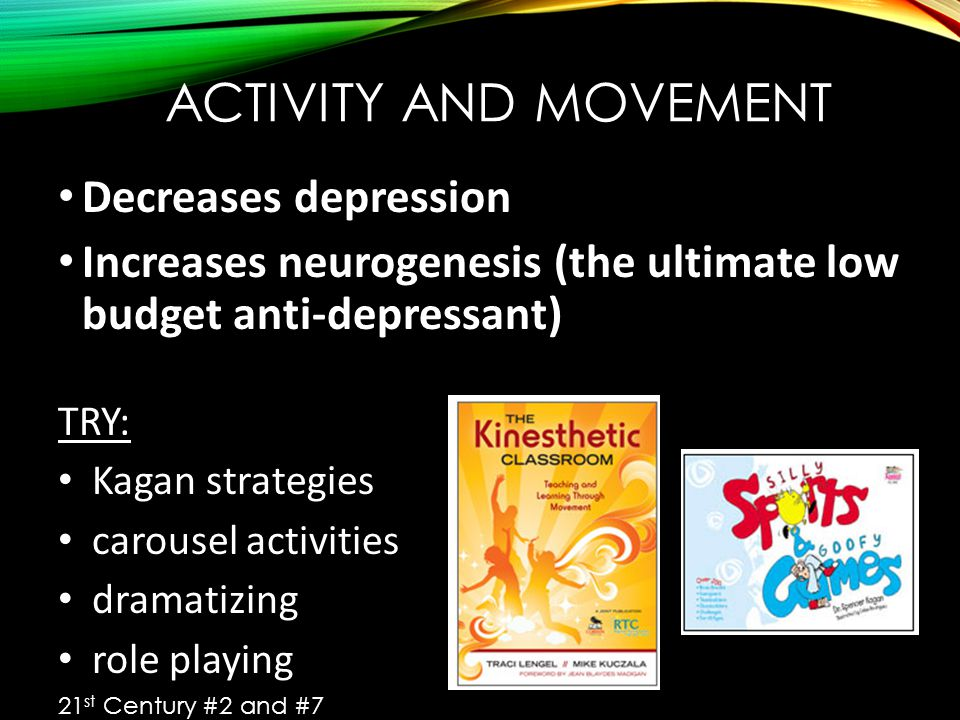 ACTIVITY AND MOVEMENT Decreases depression Increases neurogenesis (the ultimate low budget anti-depressant) TRY: Kagan strategies carousel activities dramatizing role playing 21 st Century #2 and #7