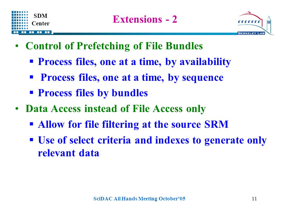 SDM Center SciDAC All Hands Meeting October'0511 Extensions - 2 Control of Prefetching of File Bundles  Process files, one at a time, by availability  Process files, one at a time, by sequence  Process files by bundles Data Access instead of File Access only  Allow for file filtering at the source SRM  Use of select criteria and indexes to generate only relevant data