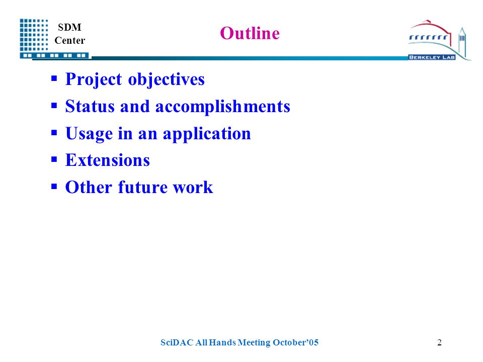 SDM Center SciDAC All Hands Meeting October'052 Outline  Project objectives  Status and accomplishments  Usage in an application  Extensions  Other future work