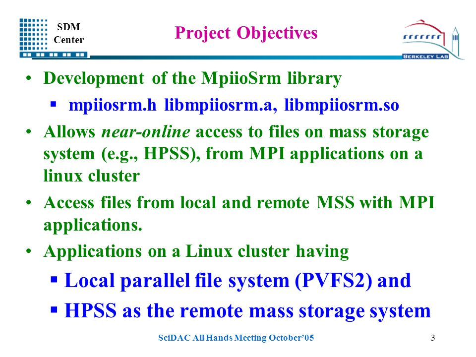 SDM Center SciDAC All Hands Meeting October'053 Project Objectives Development of the MpiioSrm library  mpiiosrm.h libmpiiosrm.a, libmpiiosrm.so Allo