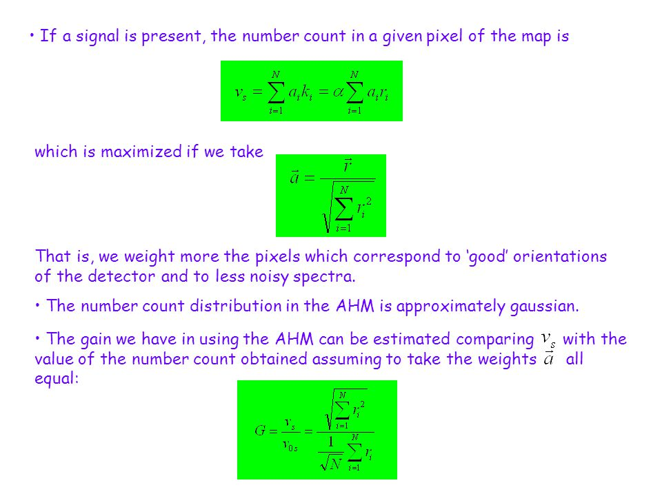 If a signal is present, the number count in a given pixel of the map is which is maximized if we take The gain we have in using the AHM can be estimated comparing with the value of the number count obtained assuming to take the weights all equal: That is, we weight more the pixels which correspond to 'good' orientations of the detector and to less noisy spectra.