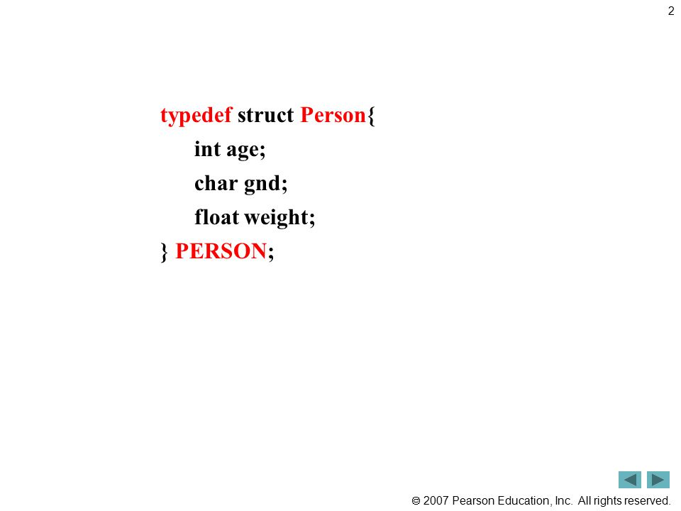  2007 Pearson Education, Inc. All rights reserved. typedef struct Person{ int age; char gnd; float weight; } PERSON; 2