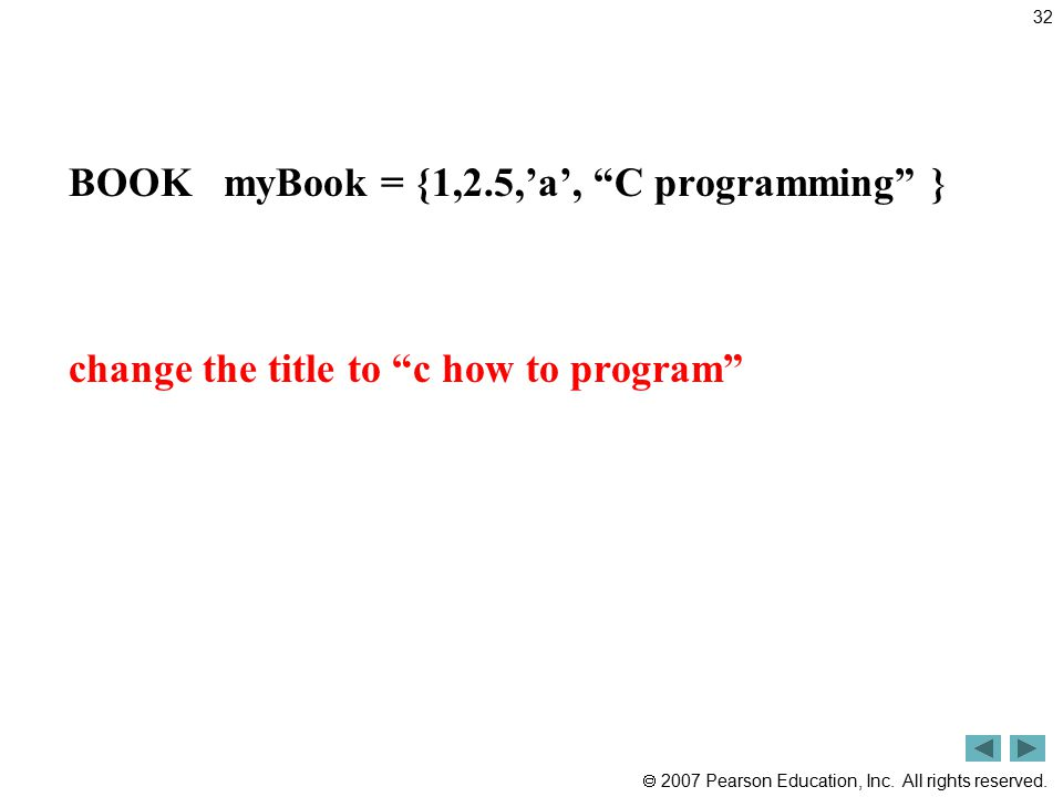 """ 2007 Pearson Education, Inc. All rights reserved. BOOK myBook = {1,2.5,'a', """"C programming"""" } change the title to """"c how to program"""" 32"""