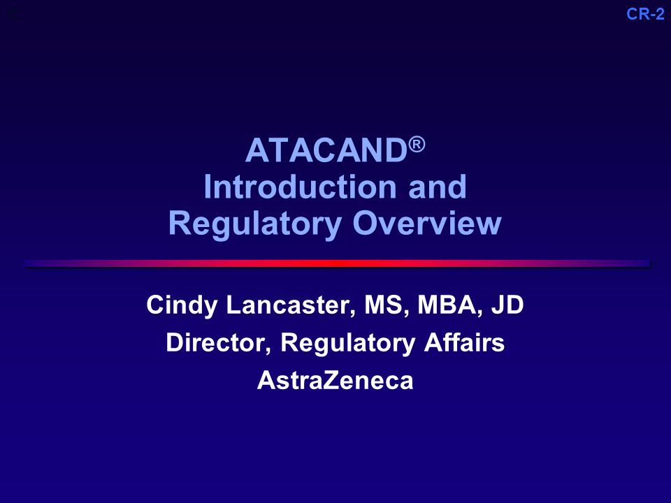 CR-2 ATACAND ® Introduction and Regulatory Overview Cindy Lancaster, MS, MBA, JD Director, Regulatory Affairs AstraZeneca C