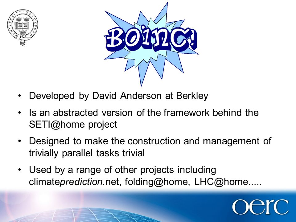 Boinc Developed by David Anderson at Berkley Is an abstracted version of the framework behind the SETI@home project Designed to make the construction and management of trivially parallel tasks trivial Used by a range of other projects including climateprediction.net, folding@home, LHC@home.....