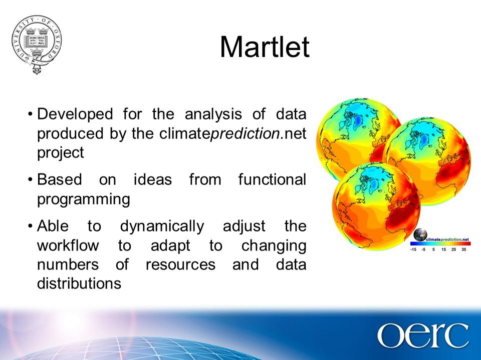 Martlet Developed for the analysis of data produced by the climateprediction.net project Based on ideas from functional programming Able to dynamically adjust the workflow to adapt to changing numbers of resources and data distributions