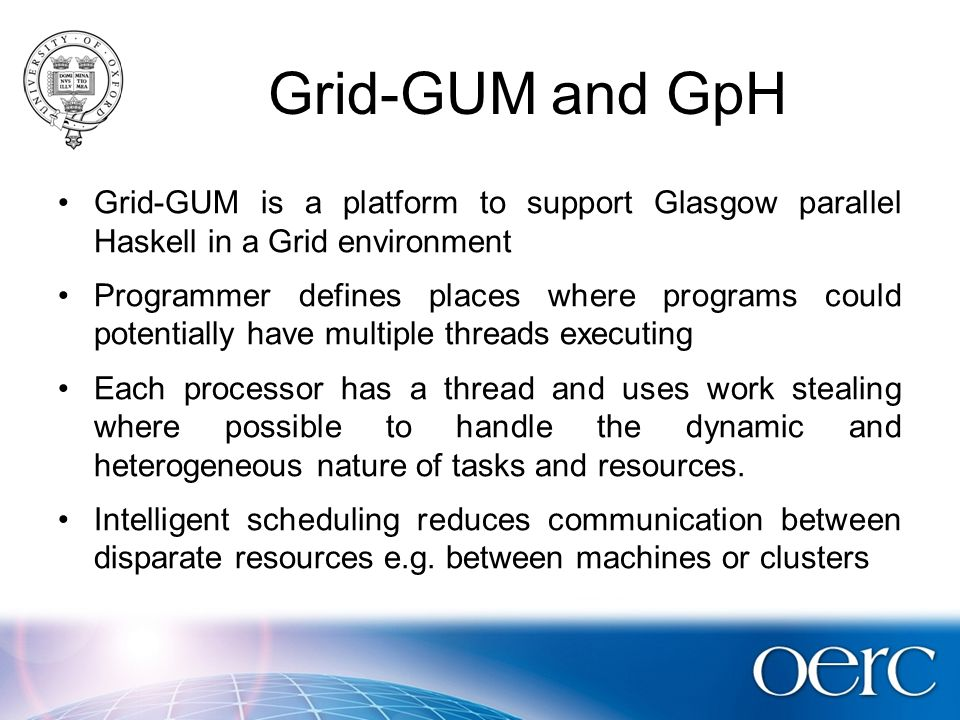 Grid-GUM and GpH Grid-GUM is a platform to support Glasgow parallel Haskell in a Grid environment Programmer defines places where programs could potentially have multiple threads executing Each processor has a thread and uses work stealing where possible to handle the dynamic and heterogeneous nature of tasks and resources.