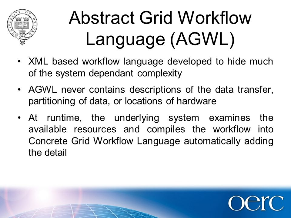 Abstract Grid Workflow Language (AGWL) XML based workflow language developed to hide much of the system dependant complexity AGWL never contains descriptions of the data transfer, partitioning of data, or locations of hardware At runtime, the underlying system examines the available resources and compiles the workflow into Concrete Grid Workflow Language automatically adding the detail