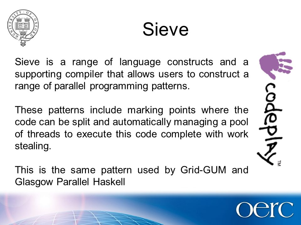 Sieve Sieve is a range of language constructs and a supporting compiler that allows users to construct a range of parallel programming patterns.