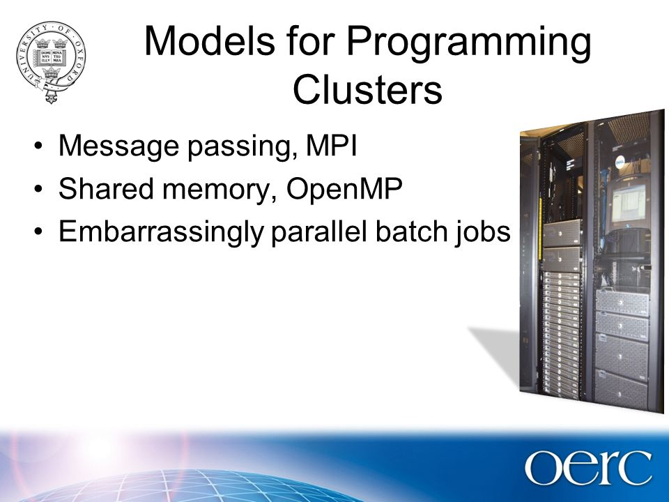 Models for Programming Clusters Message passing, MPI Shared memory, OpenMP Embarrassingly parallel batch jobs