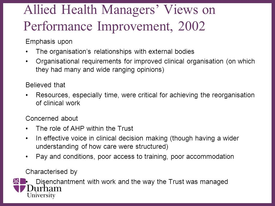 ∂ Allied Health Managers' Views on Performance Improvement, 2002 Emphasis upon The organisation's relationships with external bodies Organisational requirements for improved clinical organisation (on which they had many and wide ranging opinions) Believed that Resources, especially time, were critical for achieving the reorganisation of clinical work Concerned about The role of AHP within the Trust In effective voice in clinical decision making (though having a wider understanding of how care were structured) Pay and conditions, poor access to training, poor accommodation Characterised by Disenchantment with work and the way the Trust was managed