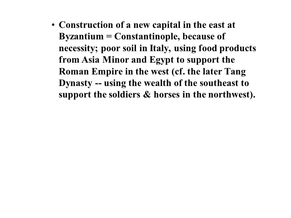 Construction of a new capital in the east at Byzantium = Constantinople, because of necessity; poor soil in Italy, using food products from Asia Minor and Egypt to support the Roman Empire in the west (cf.