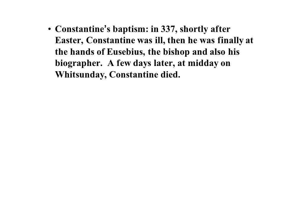 Constantine ' s baptism: in 337, shortly after Easter, Constantine was ill, then he was finally at the hands of Eusebius, the bishop and also his biographer.