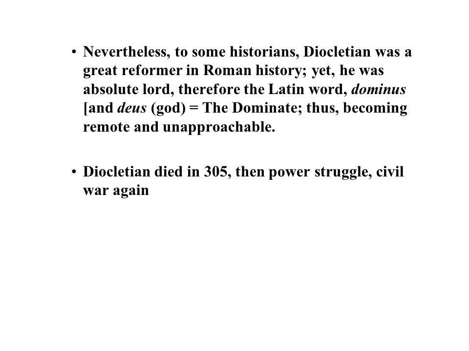 Nevertheless, to some historians, Diocletian was a great reformer in Roman history; yet, he was absolute lord, therefore the Latin word, dominus [and deus (god) = The Dominate; thus, becoming remote and unapproachable.