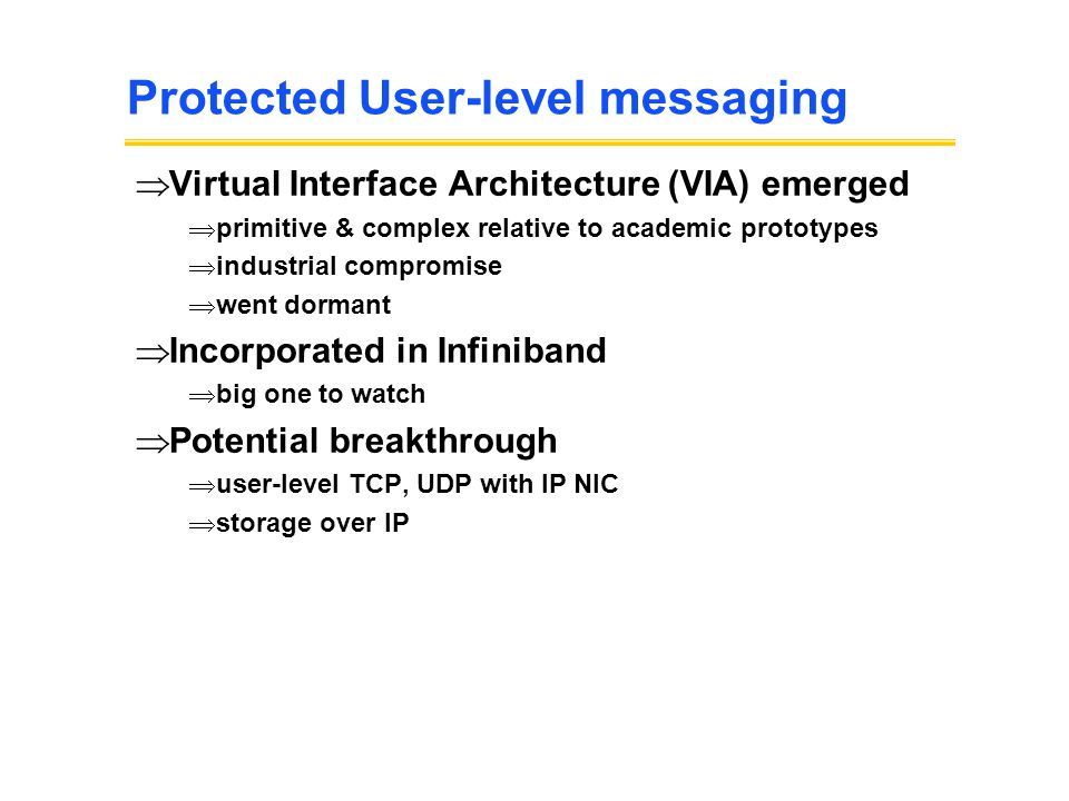 Protected User-level messaging  Virtual Interface Architecture (VIA) emerged  primitive & complex relative to academic prototypes  industrial compromise  went dormant  Incorporated in Infiniband  big one to watch  Potential breakthrough  user-level TCP, UDP with IP NIC  storage over IP