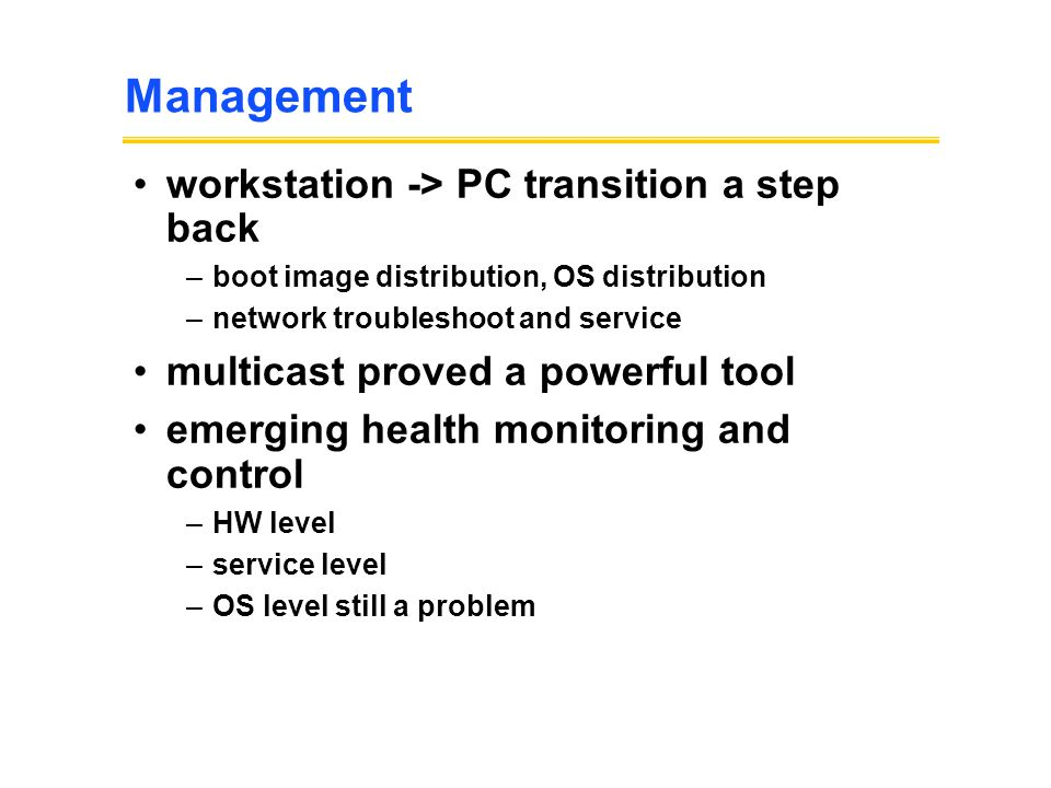 Management workstation -> PC transition a step back –boot image distribution, OS distribution –network troubleshoot and service multicast proved a powerful tool emerging health monitoring and control –HW level –service level –OS level still a problem