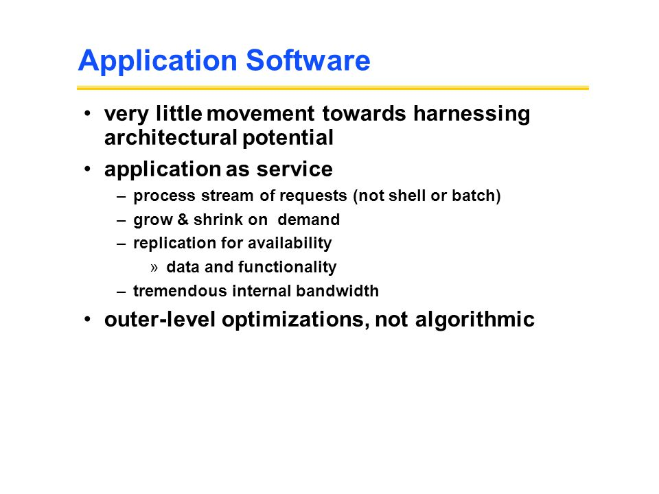 Application Software very little movement towards harnessing architectural potential application as service –process stream of requests (not shell or batch) –grow & shrink on demand –replication for availability »data and functionality –tremendous internal bandwidth outer-level optimizations, not algorithmic