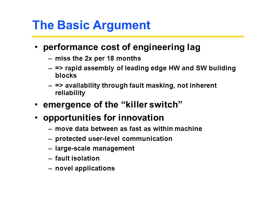 The Basic Argument performance cost of engineering lag –miss the 2x per 18 months –=> rapid assembly of leading edge HW and SW building blocks –=> availability through fault masking, not inherent reliability emergence of the killer switch opportunities for innovation –move data between as fast as within machine –protected user-level communication –large-scale management –fault isolation –novel applications