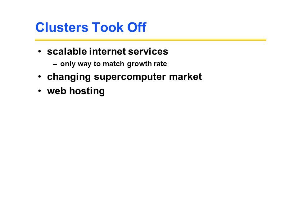 Clusters Took Off scalable internet services –only way to match growth rate changing supercomputer market web hosting