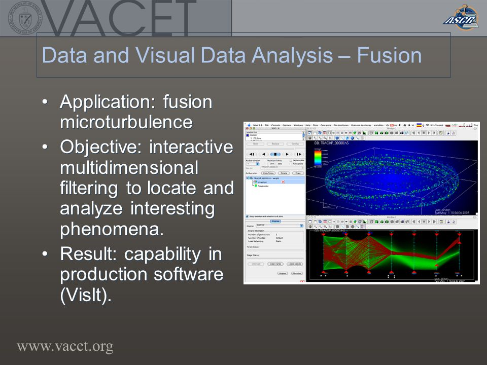 www.vacet.org Data and Visual Data Analysis – Fusion Application: fusion microturbulence Objective: interactive multidimensional filtering to locate and analyze interesting phenomena.