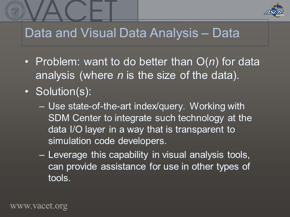 www.vacet.org Data and Visual Data Analysis – Data Problem: want to do better than O(n) for data analysis (where n is the size of the data).