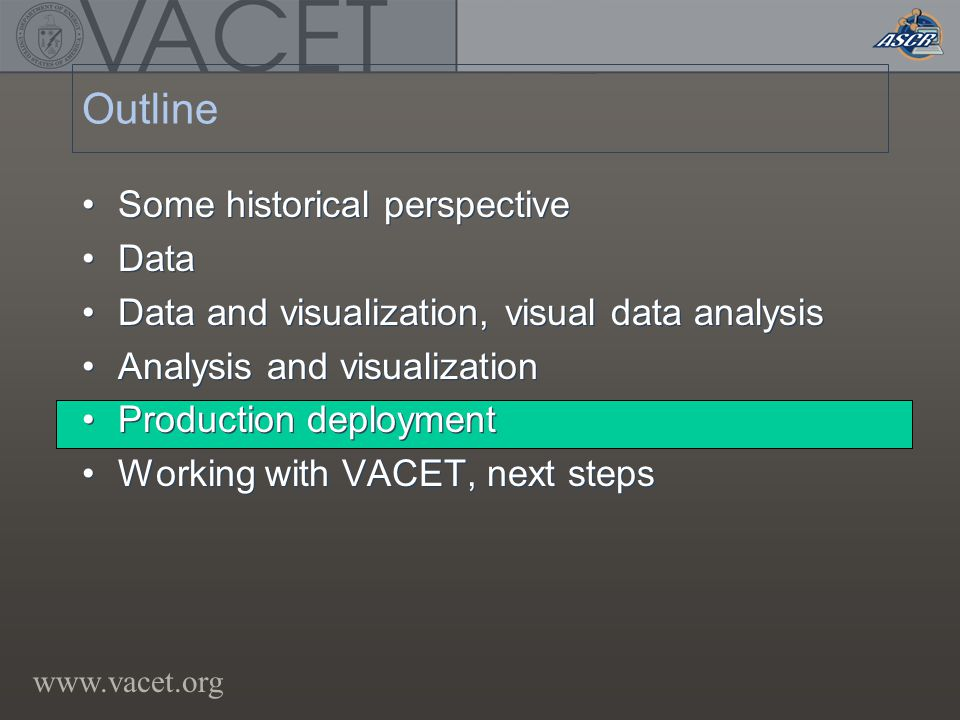 www.vacet.org Outline Some historical perspective Data Data and visualization, visual data analysis Analysis and visualization Production deployment Working with VACET, next steps Some historical perspective Data Data and visualization, visual data analysis Analysis and visualization Production deployment Working with VACET, next steps