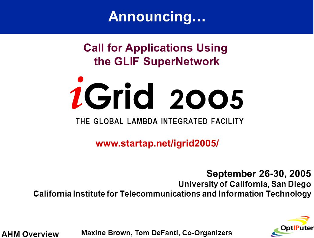 AHM Overview September 26-30, 2005 University of California, San Diego California Institute for Telecommunications and Information Technology Announcing… i Grid 2 oo 5 T H E G L O B A L L A M B D A I N T E G R A T E D F A C I L I T Y Call for Applications Using the GLIF SuperNetwork Maxine Brown, Tom DeFanti, Co-Organizers www.startap.net/igrid2005/