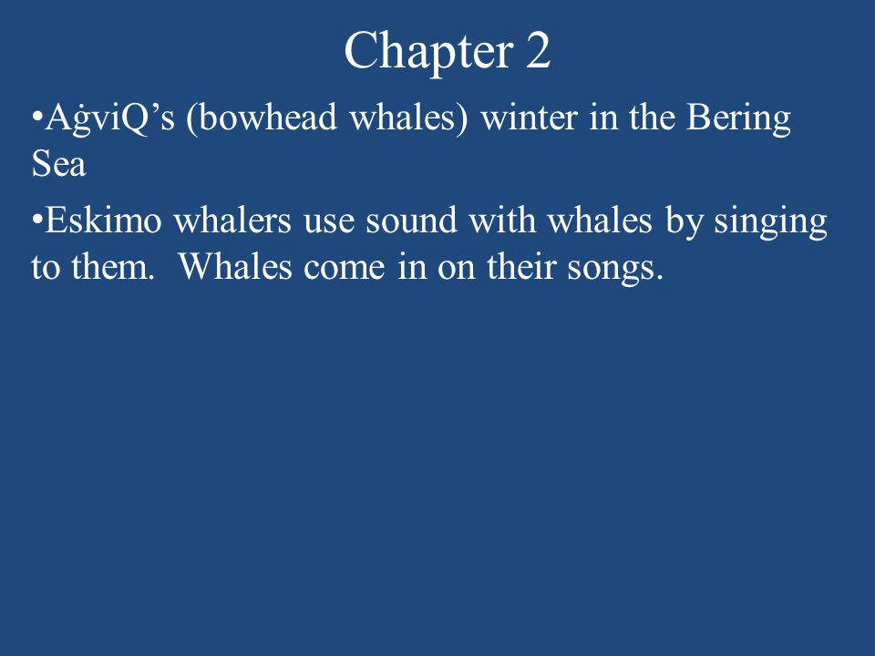 Chapter 2 AġviQ's (bowhead whales) winter in the Bering Sea Eskimo whalers use sound with whales by singing to them.