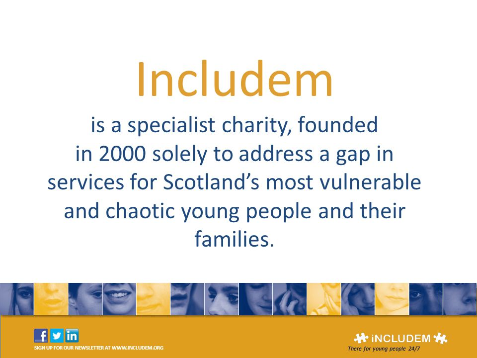 SIGN UP FOR OUR NEWSLETTER AT WWW.INCLUDEM.ORG There for young people 24/7 Includem is a specialist charity, founded in 2000 solely to address a gap i