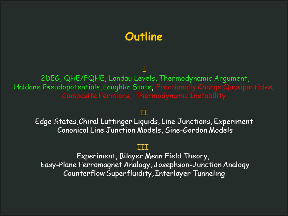 Outline I 2DEG, QHE/FQHE, Landau Levels, Thermodynamic Argument, Haldane Pseudopotentials, Laughlin State, Fractionally Charge Quasiparticles, Composite Fermions, Thermodynamic Instability II Edge States,Chiral Luttinger Liquids, Line Junctions, Experiment Canonical Line Junction Models, Sine-Gordon Models III Experiment, Bilayer Mean Field Theory, Easy-Plane Ferromagnet Analogy, Josephson-Junction Analogy Counterflow Superfluidity, Interlayer Tunneling
