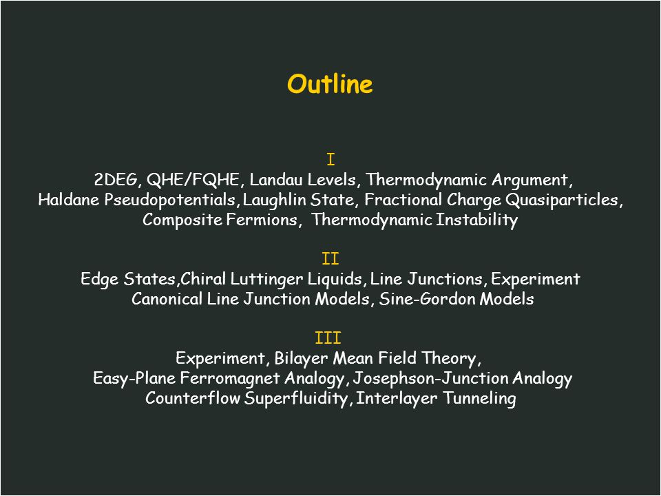 Outline I 2DEG, QHE/FQHE, Landau Levels, Thermodynamic Argument, Haldane Pseudopotentials, Laughlin State, Fractional Charge Quasiparticles, Composite Fermions, Thermodynamic Instability II Edge States,Chiral Luttinger Liquids, Line Junctions, Experiment Canonical Line Junction Models, Sine-Gordon Models III Experiment, Bilayer Mean Field Theory, Easy-Plane Ferromagnet Analogy, Josephson-Junction Analogy Counterflow Superfluidity, Interlayer Tunneling