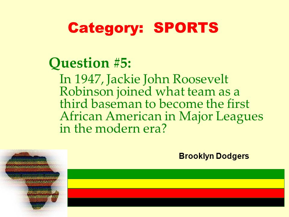 Category: SPORTS Question #5: In 1947, Jackie John Roosevelt Robinson joined what team as a third baseman to become the first African American in Major Leagues in the modern era.