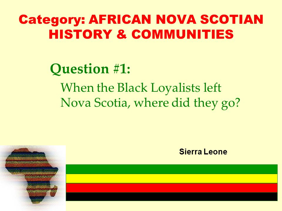 Category: AFRICAN NOVA SCOTIAN HISTORY & COMMUNITIES Question #1: When the Black Loyalists left Nova Scotia, where did they go.