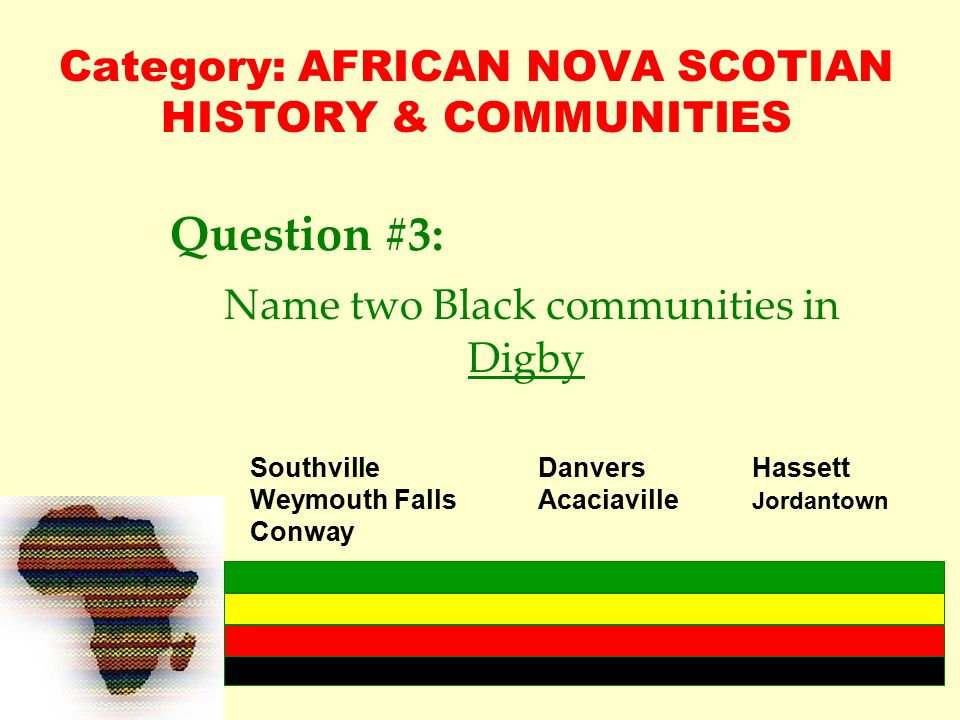 Category: AFRICAN NOVA SCOTIAN HISTORY & COMMUNITIES Question #3: Name two Black communities in Digby SouthvilleDanvers Hassett Weymouth FallsAcaciaville Jordantown Conway