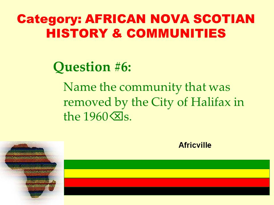 Category: AFRICAN NOVA SCOTIAN HISTORY & COMMUNITIES Question #6: Name the community that was removed by the City of Halifax in the 1960  s.