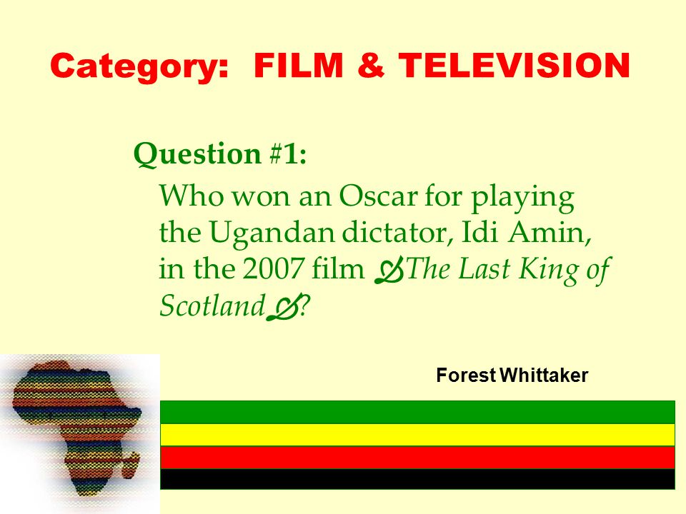 Category: FILM & TELEVISION Question #1: Who won an Oscar for playing the Ugandan dictator, Idi Amin, in the 2007 film  The Last King of Scotland  .