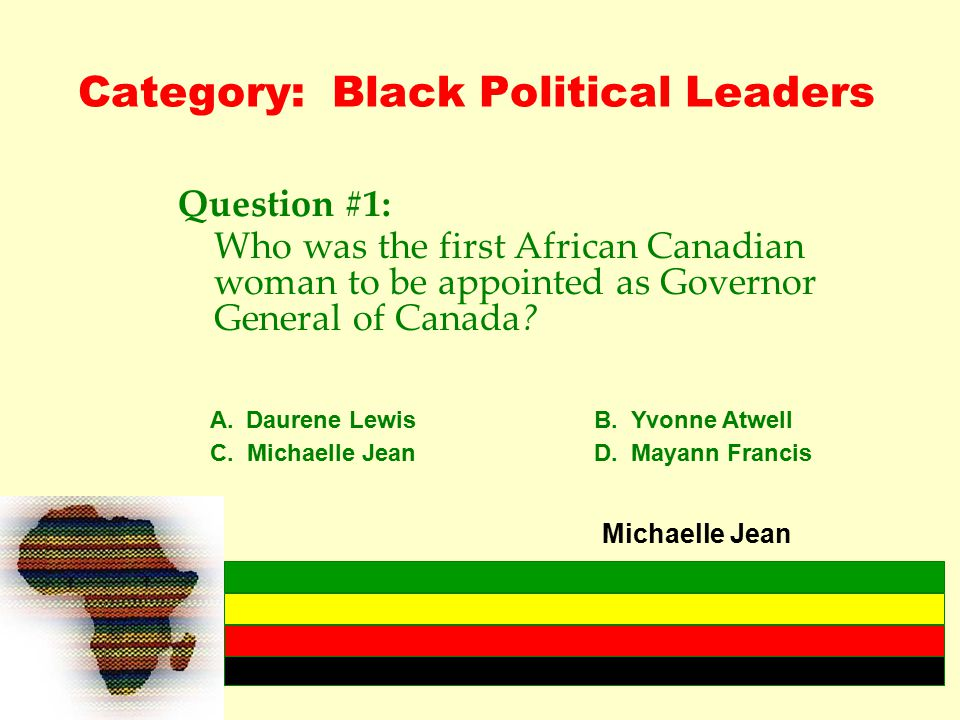 Category: Black Political Leaders Question #1: Who was the first African Canadian woman to be appointed as Governor General of Canada.