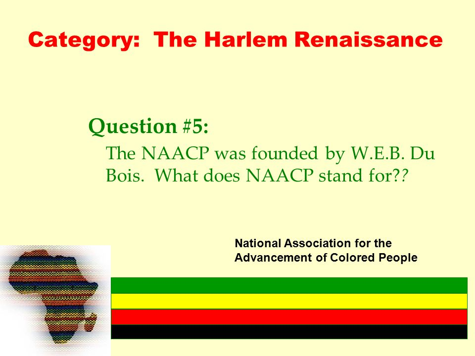 Category: The Harlem Renaissance Question #5: The NAACP was founded by W.E.B.