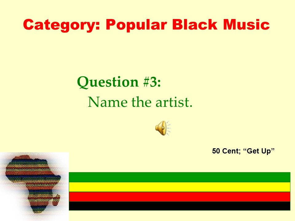 Category: Popular Black Music Question #3: Name the artist. 50 Cent; Get Up