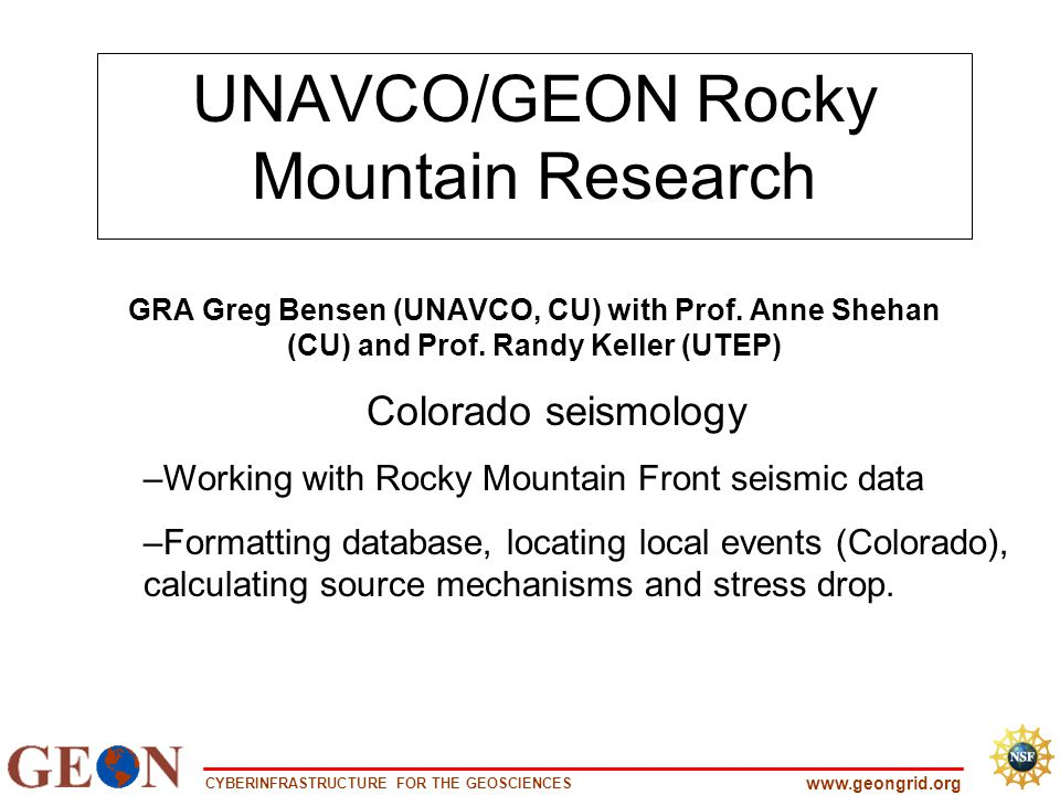 CYBERINFRASTRUCTURE FOR THE GEOSCIENCES www.geongrid.org UNAVCO/GEON Rocky Mountain Research GRA Greg Bensen (UNAVCO, CU) with Prof.